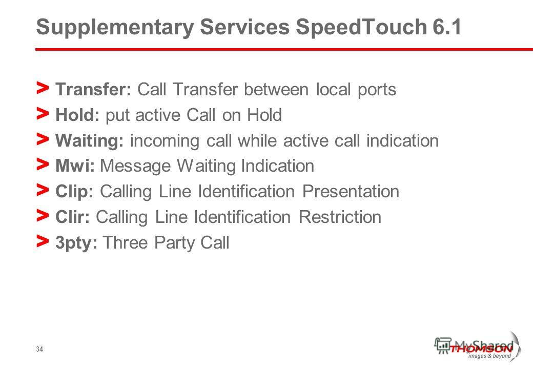 34 Supplementary Services SpeedTouch 6.1 > Transfer: Call Transfer between local ports > Hold: put active Call on Hold > Waiting: incoming call while active call indication > Mwi: Message Waiting Indication > Clip: Calling Line Identification Present