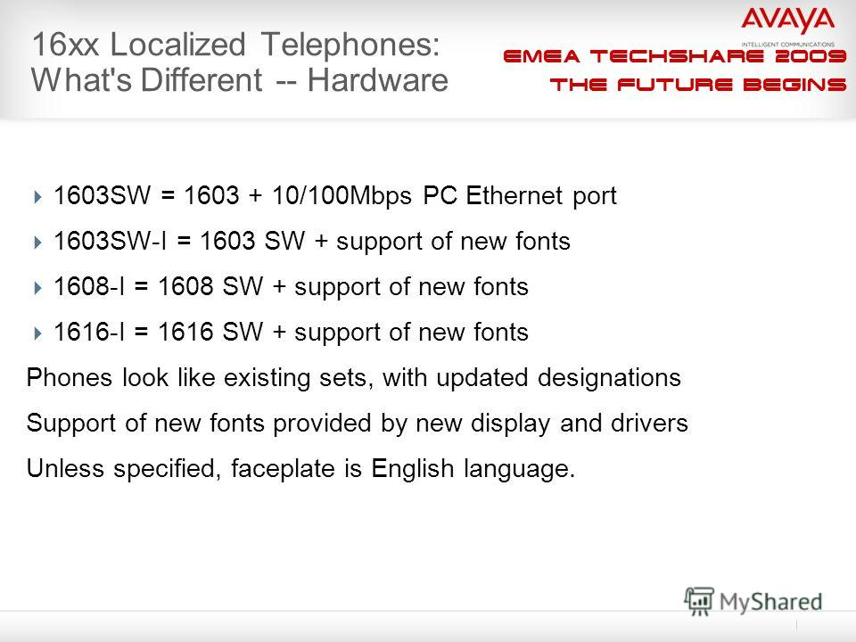 EMEA Techshare 2009 The Future Begins 16xx Localized Telephones: What's Different -- Hardware 1603SW = 1603 + 10/100Mbps PC Ethernet port 1603SW-I = 1603 SW + support of new fonts 1608-I = 1608 SW + support of new fonts 1616-I = 1616 SW + support of