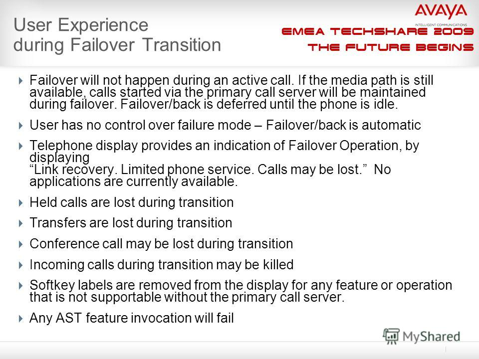 EMEA Techshare 2009 The Future Begins User Experience during Failover Transition Failover will not happen during an active call. If the media path is still available, calls started via the primary call server will be maintained during failover. Failo
