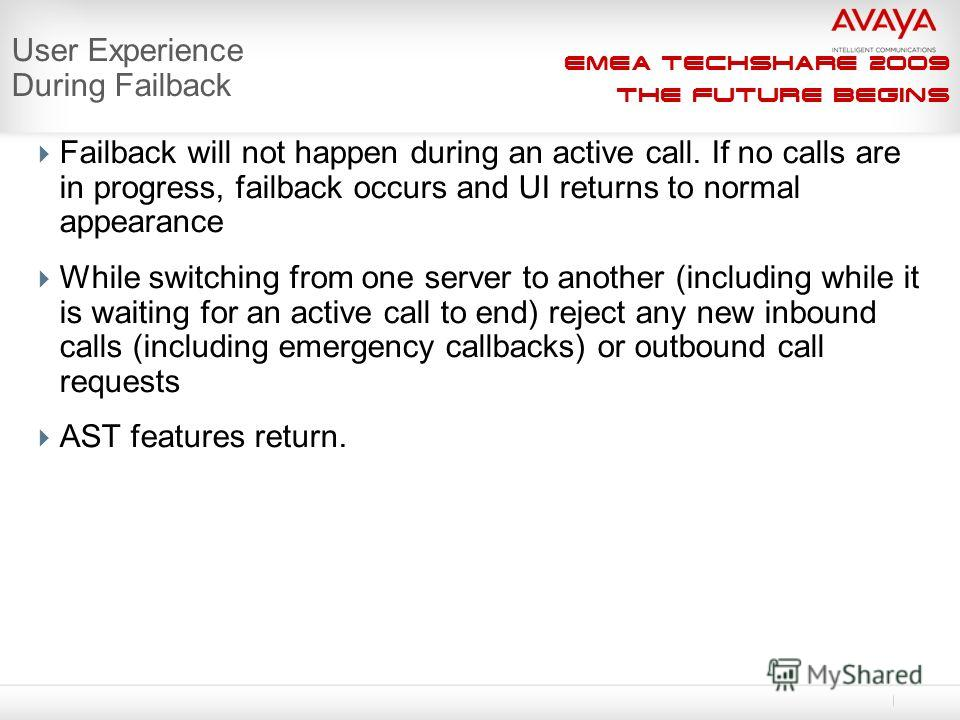 EMEA Techshare 2009 The Future Begins Failback will not happen during an active call. If no calls are in progress, failback occurs and UI returns to normal appearance While switching from one server to another (including while it is waiting for an ac