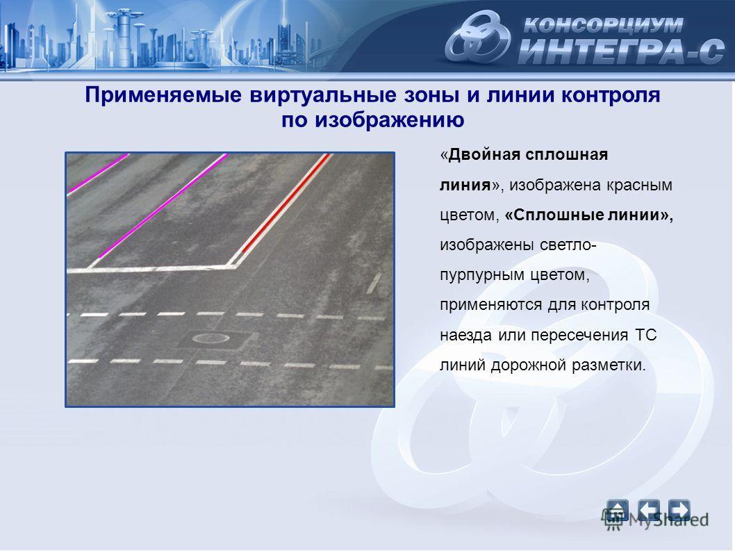 Применяемые виртуальные зоны и линии контроля по изображению «Двойная сплошная линия», изображена красным цветом, «Сплошные линии», изображены светло- пурпурным цветом, применяются для контроля наезда или пересечения ТС линий дорожной разметки.