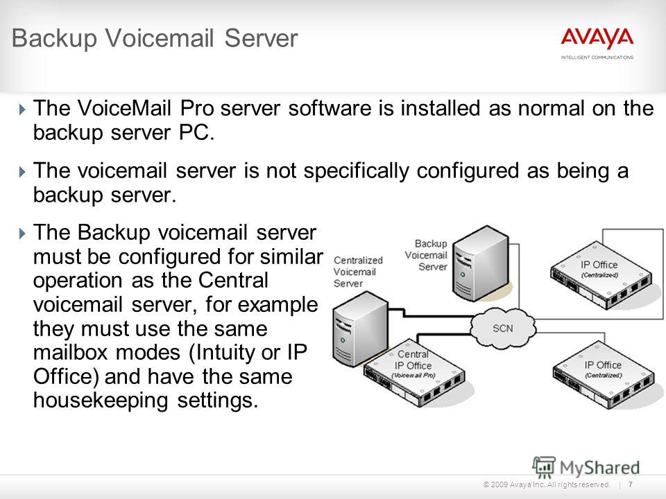 © 2009 Avaya Inc. All rights reserved.7 Backup Voicemail Server The VoiceMail Pro server software is installed as normal on the backup server PC. The voicemail server is not specifically configured as being a backup server. The Backup voicemail serve
