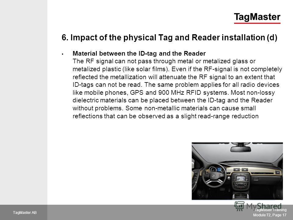 TagMaster Training Module T2, Page 17 TagMaster AB 6. Impact of the physical Tag and Reader installation (d) Material between the ID-tag and the Reader The RF signal can not pass through metal or metalized glass or metalized plastic (like solar films