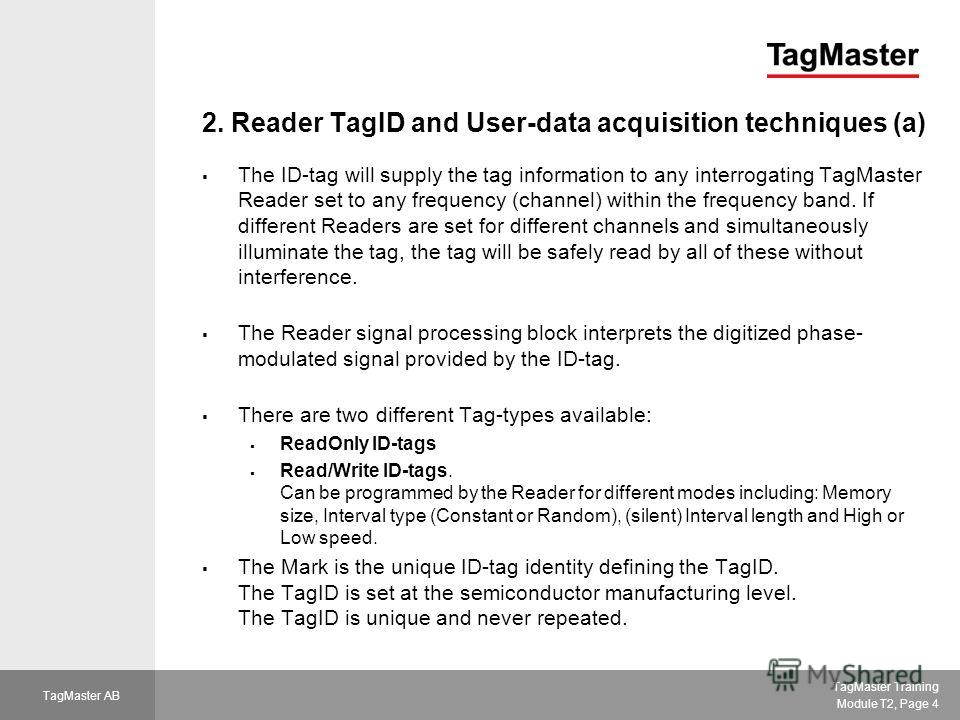 TagMaster Training Module T2, Page 4 TagMaster AB 2. Reader TagID and User-data acquisition techniques (a) The ID-tag will supply the tag information to any interrogating TagMaster Reader set to any frequency (channel) within the frequency band. If d
