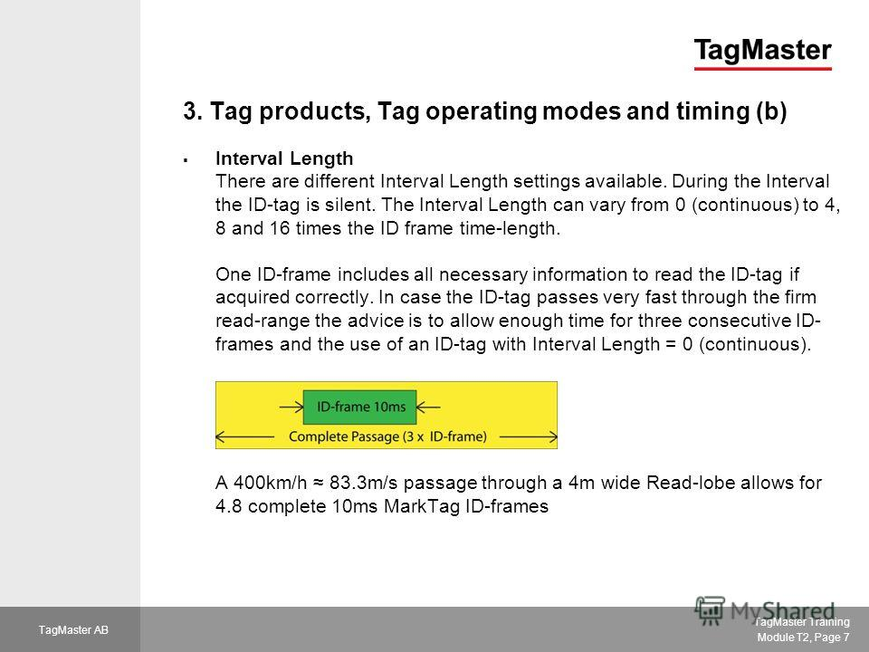 TagMaster Training Module T2, Page 7 TagMaster AB 3. Tag products, Tag operating modes and timing (b) Interval Length There are different Interval Length settings available. During the Interval the ID-tag is silent. The Interval Length can vary from