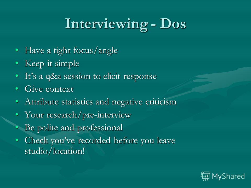 Interviewing - Dos Have a tight focus/angleHave a tight focus/angle Keep it simpleKeep it simple Its a q&a session to elicit responseIts a q&a session to elicit response Give contextGive context Attribute statistics and negative criticismAttribute st