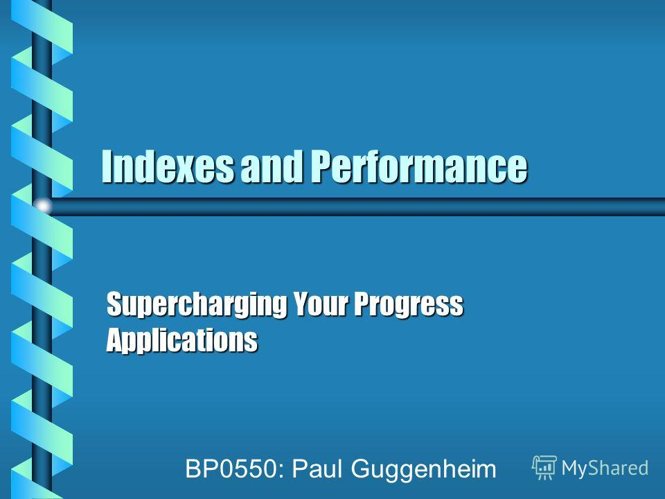Indexes and Performance Supercharging Your Progress Applications BP0550: Paul Guggenheim