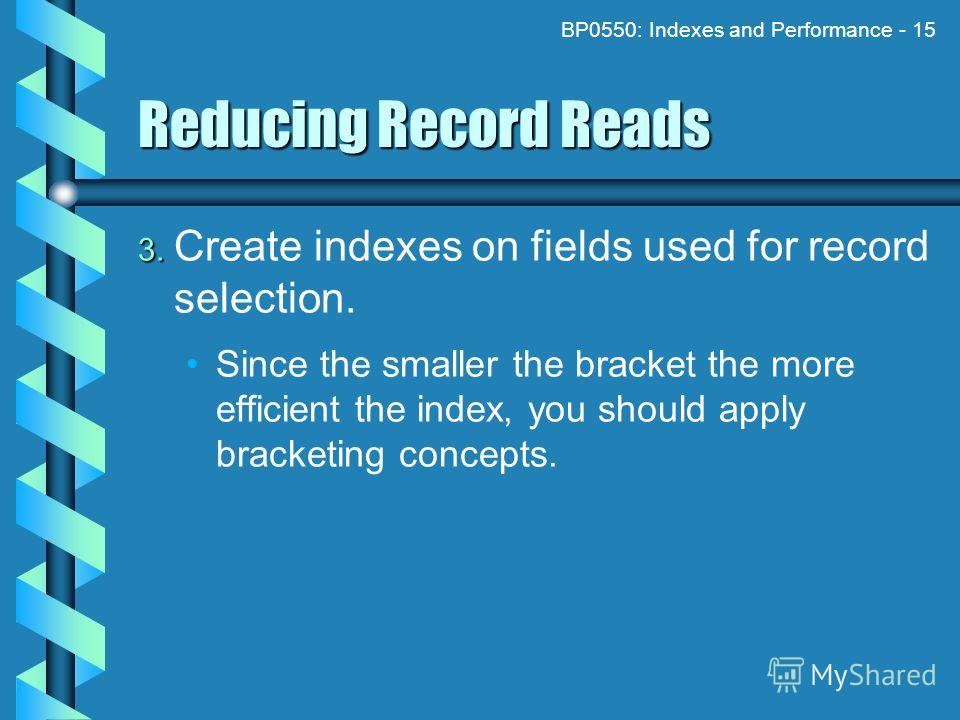 BP0550: Indexes and Performance - 15 Reducing Record Reads 3. 3. Create indexes on fields used for record selection. Since the smaller the bracket the more efficient the index, you should apply bracketing concepts.