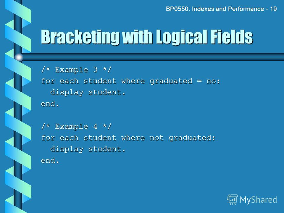 BP0550: Indexes and Performance - 19 Bracketing with Logical Fields /* Example 3 */ for each student where graduated = no: display student. display student.end. /* Example 4 */ for each student where not graduated: display student. display student.en