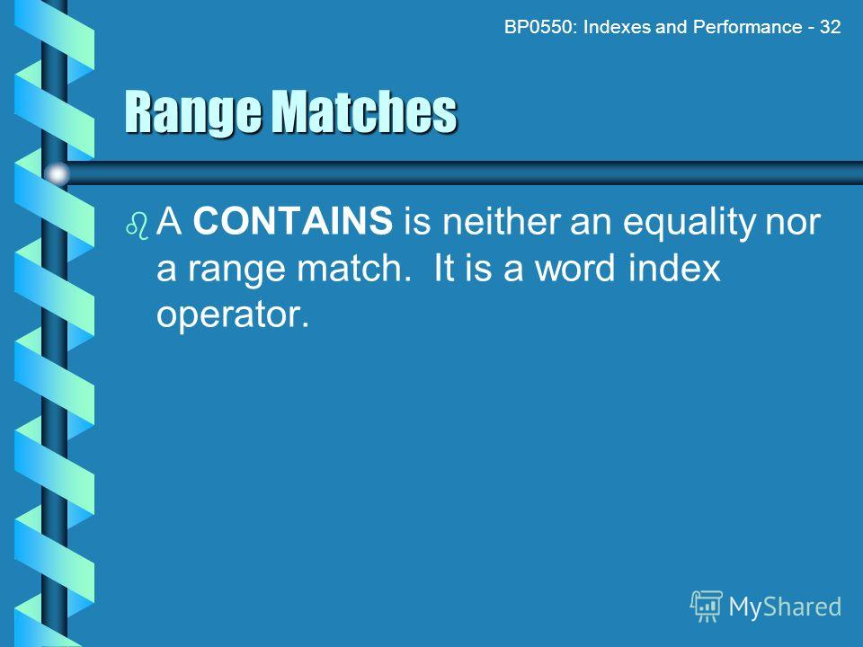 BP0550: Indexes and Performance - 32 Range Matches A CONTAINS is neither an equality nor a range match. It is a word index operator.