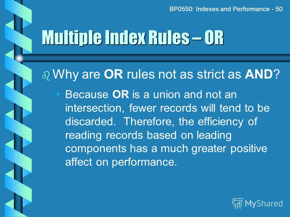 BP0550: Indexes and Performance - 50 Multiple Index Rules – OR Why are OR rules not as strict as AND? Because OR is a union and not an intersection, fewer records will tend to be discarded. Therefore, the efficiency of reading records based on leadin