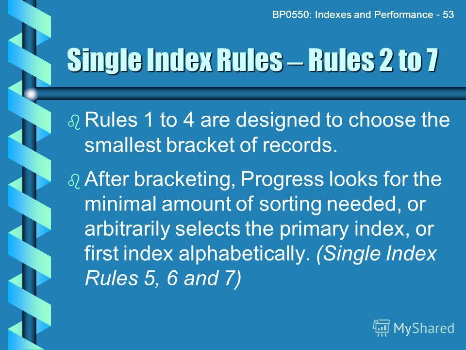 BP0550: Indexes and Performance - 53 Single Index Rules – Rules 2 to 7 Rules 1 to 4 are designed to choose the smallest bracket of records. After bracketing, Progress looks for the minimal amount of sorting needed, or arbitrarily selects the primary