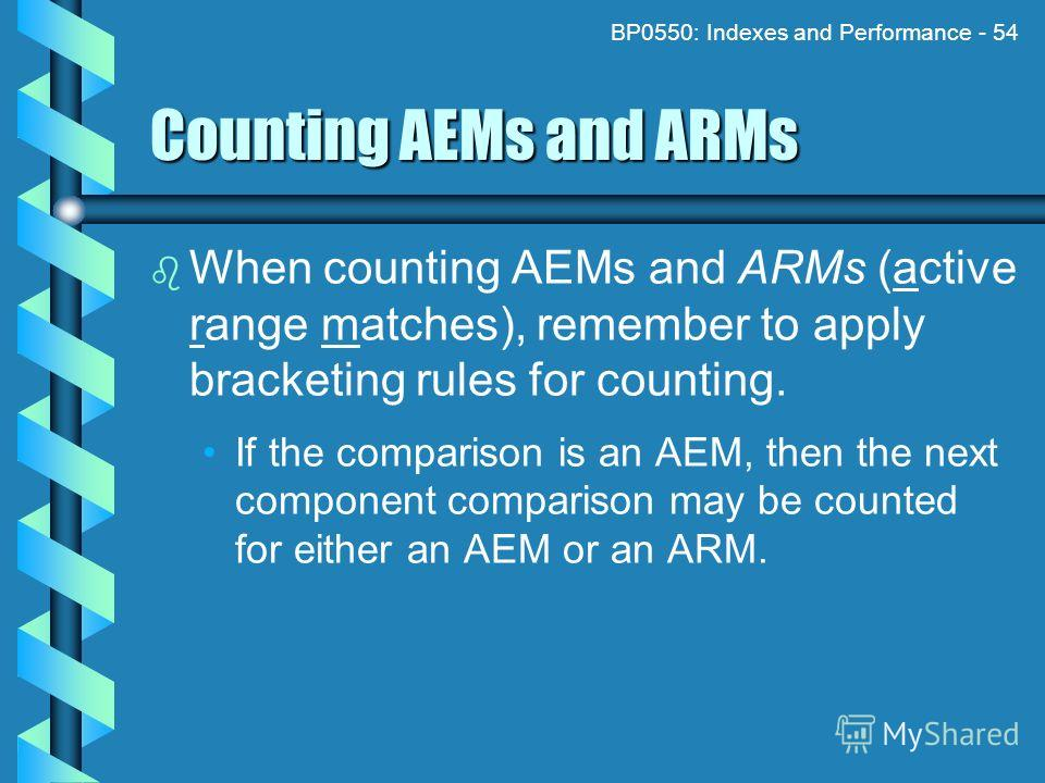 BP0550: Indexes and Performance - 54 Counting AEMs and ARMs When counting AEMs and ARMs (active range matches), remember to apply bracketing rules for counting. If the comparison is an AEM, then the next component comparison may be counted for either