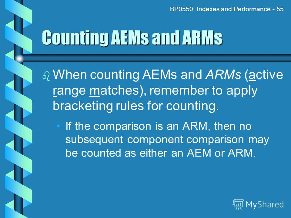 BP0550: Indexes and Performance - 55 Counting AEMs and ARMs When counting AEMs and ARMs (active range matches), remember to apply bracketing rules for counting. If the comparison is an ARM, then no subsequent component comparison may be counted as ei