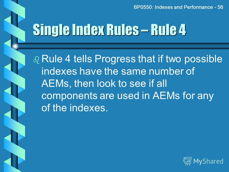 BP0550: Indexes and Performance - 56 Single Index Rules – Rule 4 Rule 4 tells Progress that if two possible indexes have the same number of AEMs, then look to see if all components are used in AEMs for any of the indexes.
