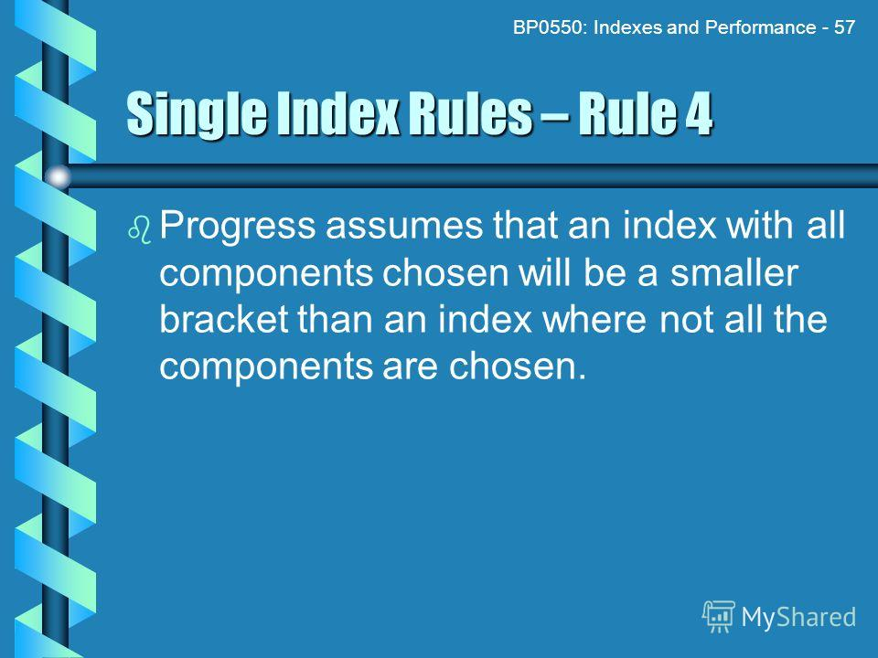 BP0550: Indexes and Performance - 57 Single Index Rules – Rule 4 Progress assumes that an index with all components chosen will be a smaller bracket than an index where not all the components are chosen.