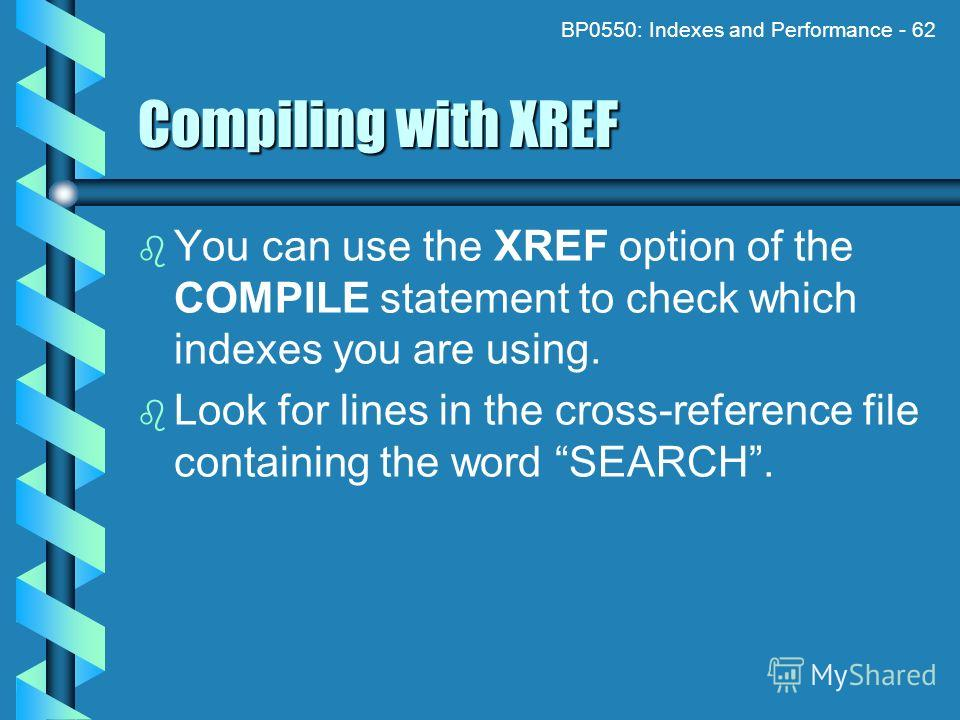 BP0550: Indexes and Performance - 62 Compiling with XREF You can use the XREF option of the COMPILE statement to check which indexes you are using. Look for lines in the cross-reference file containing the word SEARCH.
