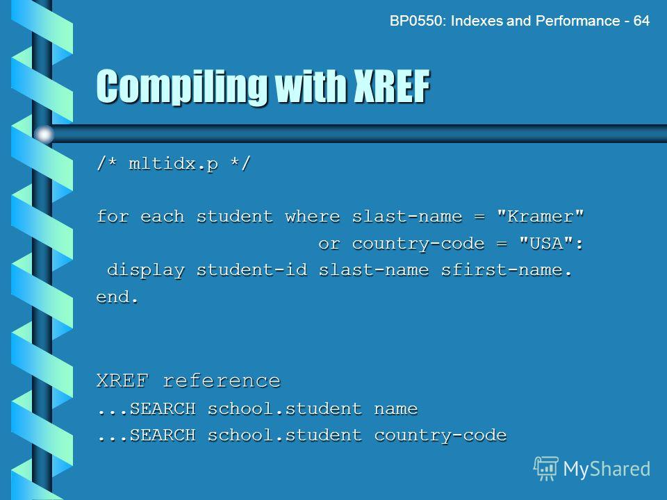 BP0550: Indexes and Performance - 64 Compiling with XREF /* mltidx.p */ for each student where slast-name =