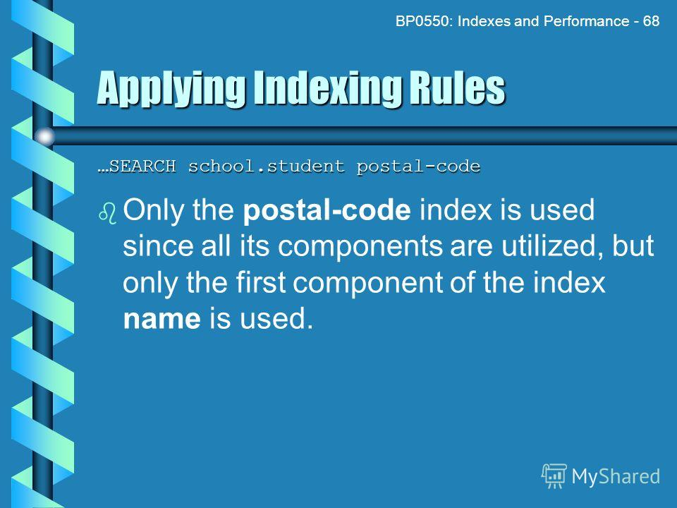 BP0550: Indexes and Performance - 68 Applying Indexing Rules …SEARCH school.student postal-code Only the postal-code index is used since all its components are utilized, but only the first component of the index name is used.