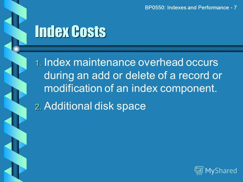 BP0550: Indexes and Performance - 7 Index Costs 1. 1. Index maintenance overhead occurs during an add or delete of a record or modification of an index component. 2. 2. Additional disk space