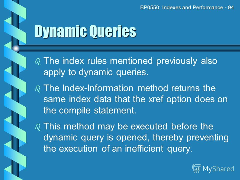 BP0550: Indexes and Performance - 94 Dynamic Queries The index rules mentioned previously also apply to dynamic queries. The Index-Information method returns the same index data that the xref option does on the compile statement. This method may be e