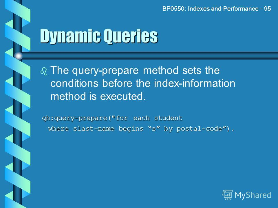 BP0550: Indexes and Performance - 95 Dynamic Queries The query-prepare method sets the conditions before the index-information method is executed. qh:query-prepare(