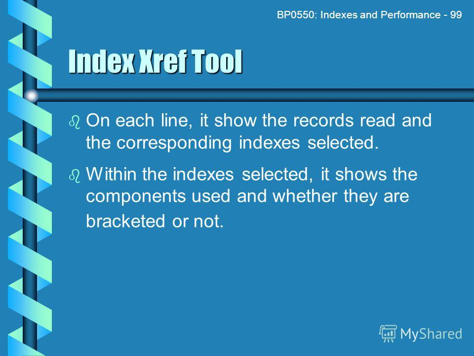 BP0550: Indexes and Performance - 99 Index Xref Tool On each line, it show the records read and the corresponding indexes selected. Within the indexes selected, it shows the components used and whether they are bracketed or not.