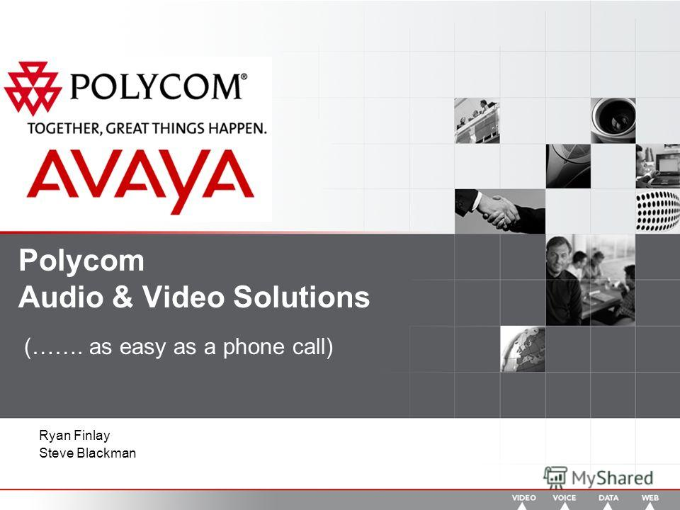 Polycom Audio & Video Solutions (……. as easy as a phone call) Ryan Finlay Steve Blackman