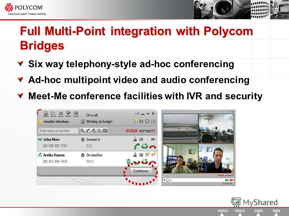 Full Multi-Point integration with Polycom Bridges Six way telephony-style ad-hoc conferencing Ad-hoc multipoint video and audio conferencing Meet-Me conference facilities with IVR and security