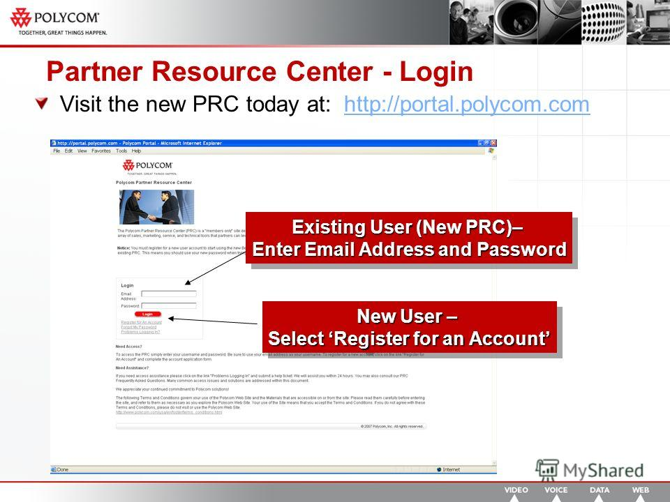 Partner Resource Center - Login Visit the new PRC today at: http://portal.polycom.comhttp://portal.polycom.com Existing User (New PRC)– Enter Email Address and Password Existing User (New PRC)– Enter Email Address and Password New User – Select Regis