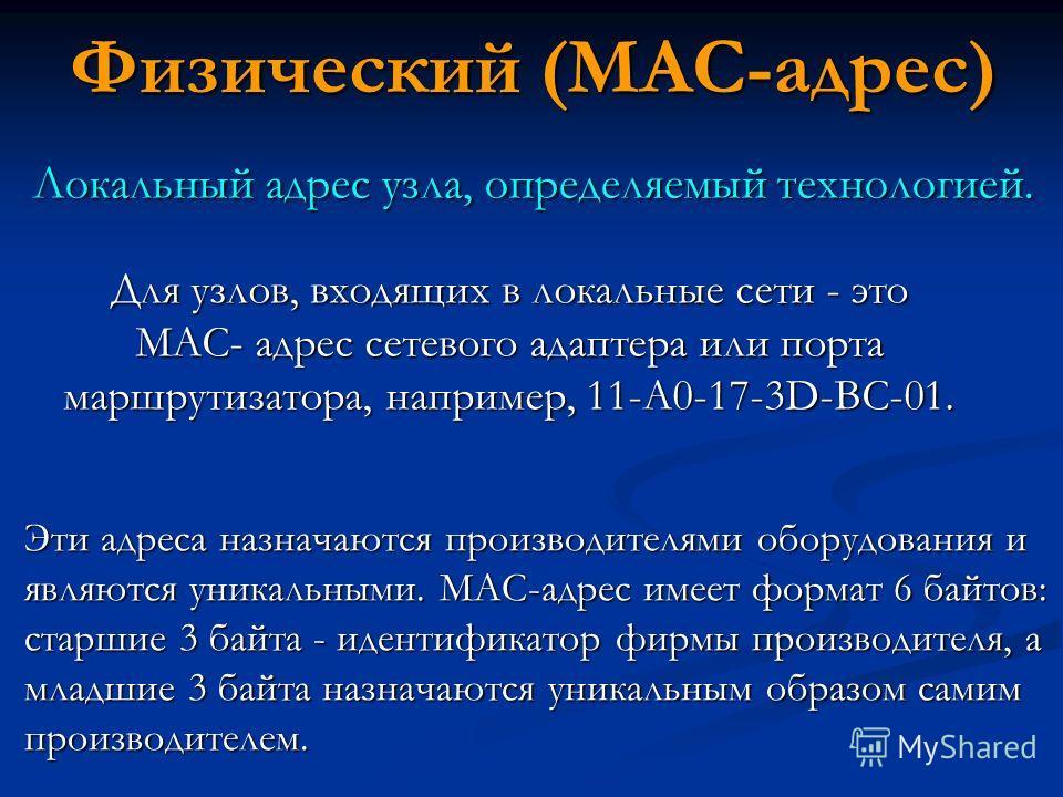 Физический (MAC-адрес) Для узлов, входящих в локальные сети - это МАС- адрес сетевого адаптера или порта маршрутизатора, например, 11-А0-17-3D-BC-01. Локальный адрес узла, определяемый технологией. Эти адреса назначаются производителями оборудования