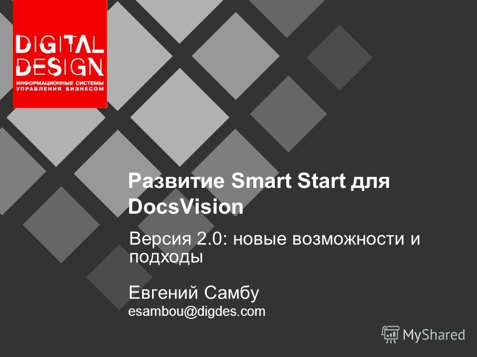 Развитие Smart Start для DocsVision Версия 2.0: новые возможности и подходы Евгений Самбу esambou@digdes.com