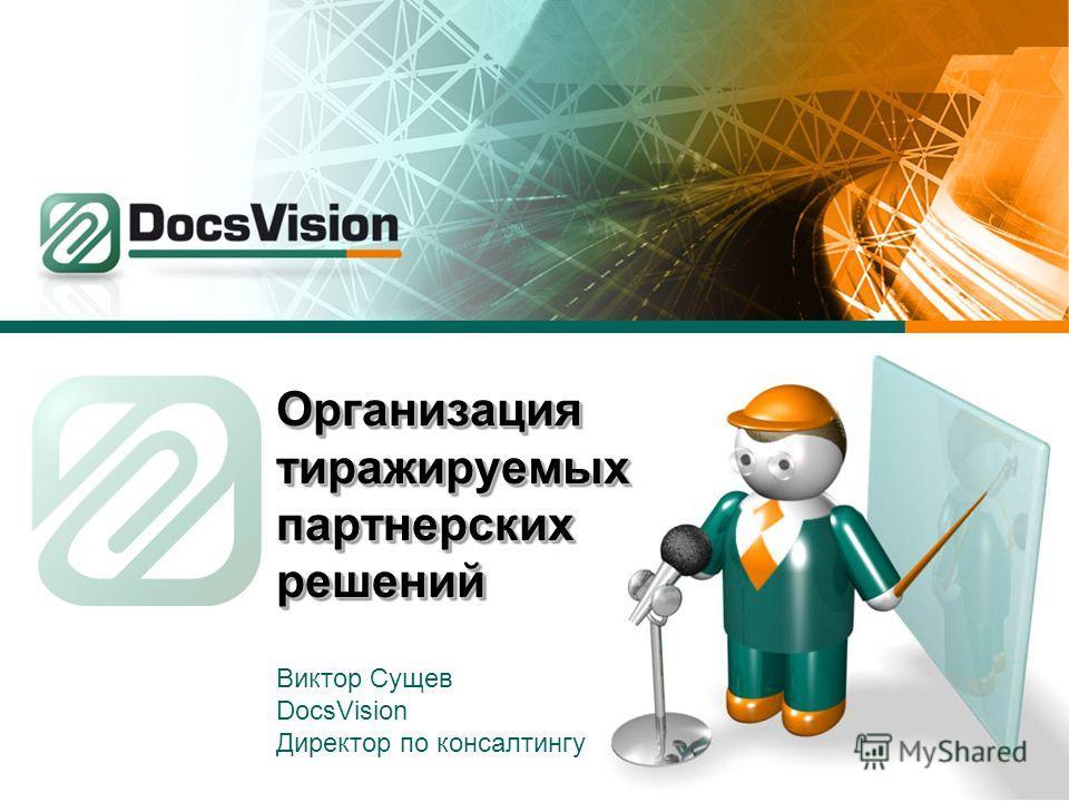 Организация тиражируемых партнерских решений Виктор Сущев DocsVision Директор по консалтингу