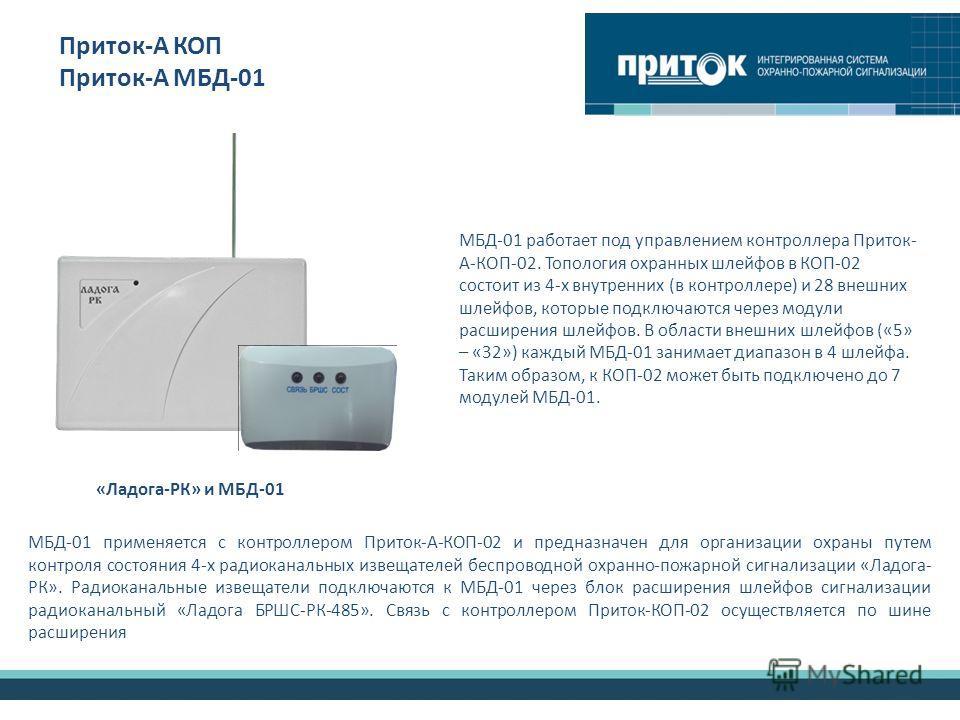 Приток-А КОП Приток-А МБД-01 МБД-01 применяется с контроллером Приток-А-КОП-02 и предназначен для организации охраны путем контроля состояния 4-х радиоканальных извещателей беспроводной охранно-пожарной сигнализации «Ладога- РК». Радиоканальные извещ