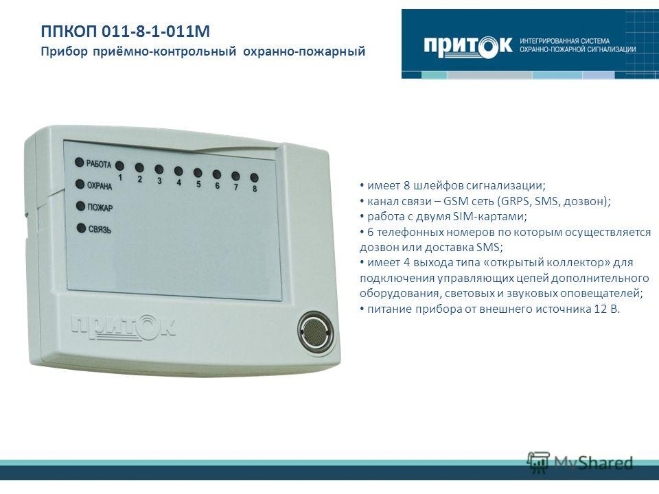 ППКОП 011-8-1-011М Прибор приёмно-контрольный охранно-пожарный имеет 8 шлейфов сигнализации; канал связи – GSM сеть (GRPS, SMS, дозвон); работа с двумя SIM-картами; 6 телефонных номеров по которым осуществляется дозвон или доставка SMS; имеет 4 выход