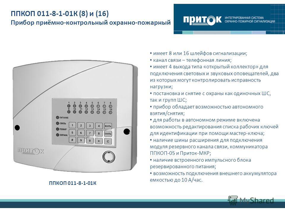 ППКОП 011-8-1-01К (8) и (16) Прибор приёмно-контрольный охранно-пожарный имеет 8 или 16 шлейфов сигнализации; канал связи – телефонная линия; имеет 4 выхода типа «открытый коллектор» для подключения световых и звуковых оповещателей, два из которых мо