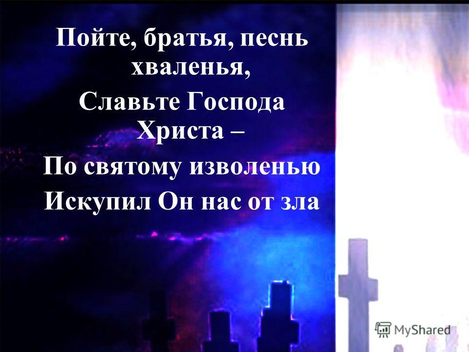 Пойте, братья, песнь хваленья, Славьте Господа Христа – По святому изволенью Искупил Он нас от зла