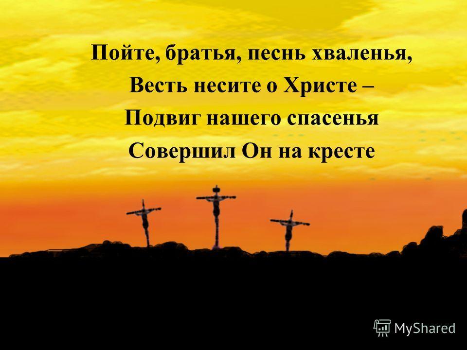 Пойте, братья, песнь хваленья, Весть несите о Христе – Подвиг нашего спасенья Совершил Он на кресте