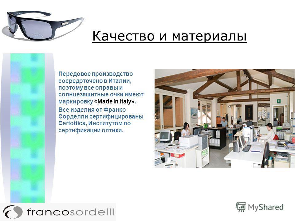 Передовое производство сосредоточено в Италии, поэтому все оправы и солнцезащитные очки имеют маркировку «Made in Italy». Все изделия от Франко Сорделли сертифицированы Certottica, Институтом по сертификации оптики.