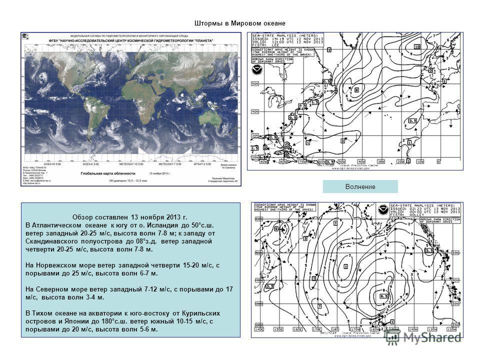 Штормы в Мировом океане Волнение Обзор составлен 13 ноября 2013 г. В Атлантическом океане к югу от о. Исландия до 50°с.ш. ветер западный 20-25 м/с, высота волн 7-8 м; к западу от Скандинавского полуострова до 08°з.д. ветер западной четверти 20-25 м/с