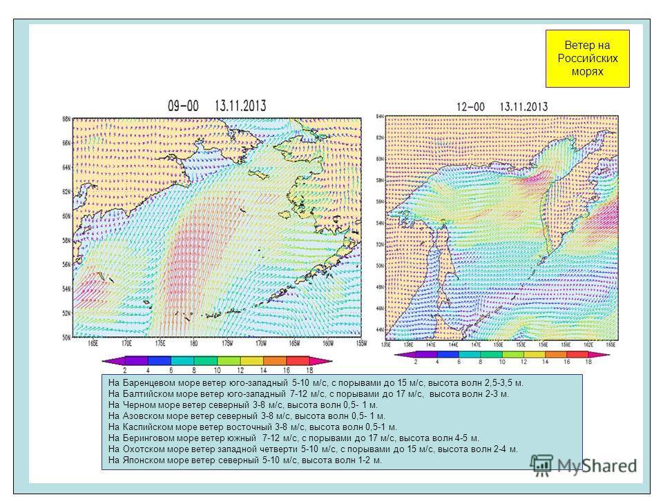 Ветер на Российских морях На Баренцевом море ветер юго-западный 5-10 м/с, с порывами до 15 м/с, высота волн 2,5-3,5 м. На Балтийском море ветер юго-западный 7-12 м/с, с порывами до 17 м/с, высота волн 2-3 м. На Черном море ветер северный 3-8 м/с, выс