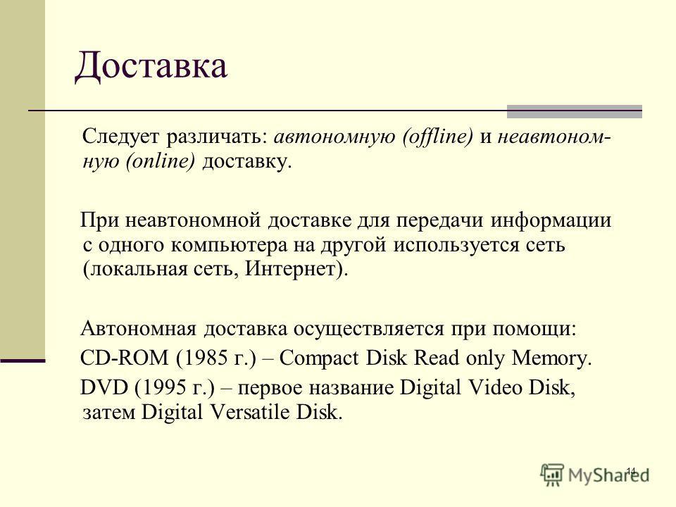 14 Доставка Следует различать: автономную (offline) и не автономную (online) доставку. При неавтономной доставке для передачи информации с одного компьютера на другой используется сеть (локальная сеть, Интернет). Автономная доставка осуществляется пр