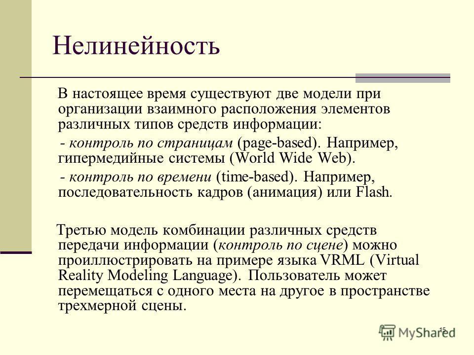 15 Нелинейность В настоящее время существуют две модели при организации взаимного расположения элементов различных типов средств информации: - контроль по страницам (page-based). Например, гипермедийные системы (World Wide Web). - контроль по времени
