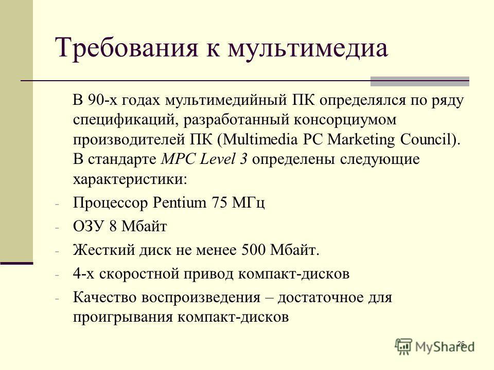 26 Требования к мультимедиа В 90-х годах мультимедийный ПК определялся по ряду спецификаций, разработанный консорциумом производителей ПК (Multimedia PC Marketing Council). В стандарте MPC Level 3 определены следующие характеристики: - Процессор Pent