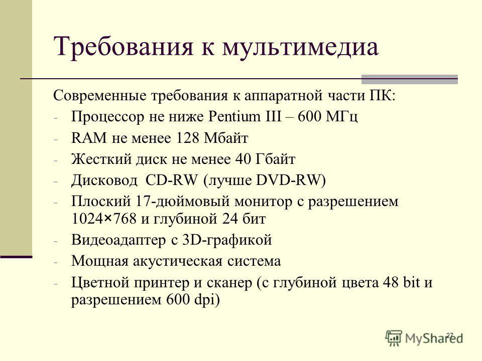 27 Требования к мультимедиа Современные требования к аппаратной части ПК: - Процессор не ниже Pentium III – 600 МГц - RAM не менее 128 Мбайт - Жесткий диск не менее 40 Гбайт - Дисковод CD-RW (лучше DVD-RW) - Плоский 17-дюймовый монитор с разрешением