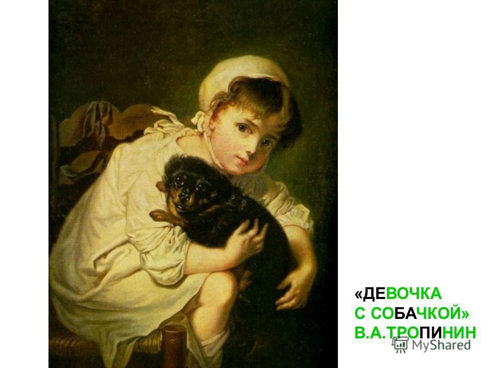 «ДЕВОЧКА С СОБАЧКОЙ» В.А.ТРОПИНИН