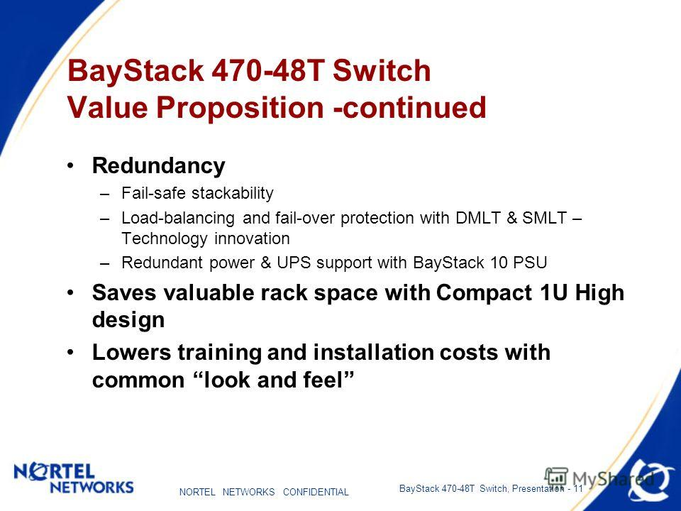 NORTEL NETWORKS CONFIDENTIAL BayStack 470-48T Switch, Presentation - 11 BayStack 470-48T Switch Value Proposition -continued Redundancy –Fail-safe stackability –Load-balancing and fail-over protection with DMLT & SMLT – Technology innovation –Redunda