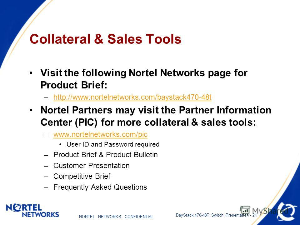 NORTEL NETWORKS CONFIDENTIAL BayStack 470-48T Switch, Presentation - 21 Collateral & Sales Tools Visit the following Nortel Networks page for Product Brief: –http://www.nortelnetworks.com/baystack470-48thttp://www.nortelnetworks.com/baystack470-48t N