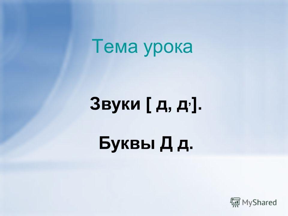 Тема урока Звуки [ д, д, ]. Буквы Д д.