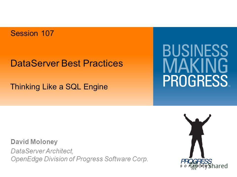 DataServer Best Practices Thinking Like a SQL Engine David Moloney DataServer Architect, OpenEdge Division of Progress Software Corp. Session 107